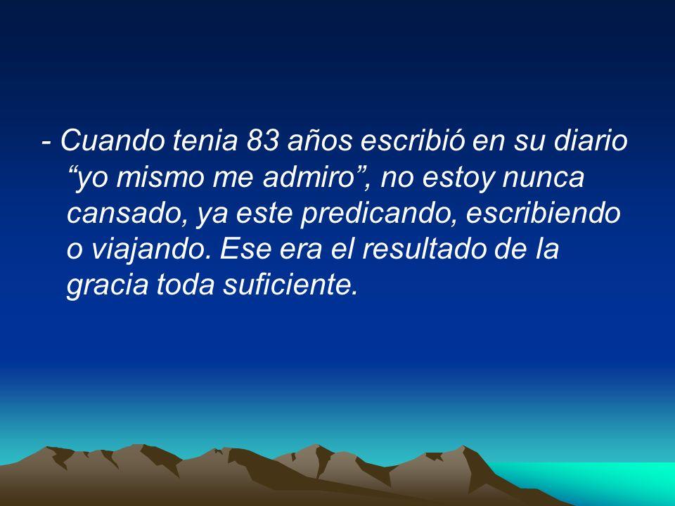 - Cuando tenia 83 años escribió en su diario yo mismo me admiro , no estoy nunca cansado, ya este predicando, escribiendo o viajando.