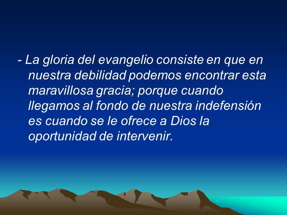 - La gloria del evangelio consiste en que en nuestra debilidad podemos encontrar esta maravillosa gracia; porque cuando llegamos al fondo de nuestra indefensión es cuando se le ofrece a Dios la oportunidad de intervenir.