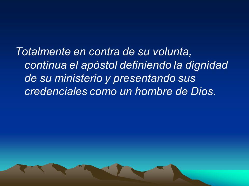 Totalmente en contra de su volunta, continua el apóstol definiendo la dignidad de su ministerio y presentando sus credenciales como un hombre de Dios.