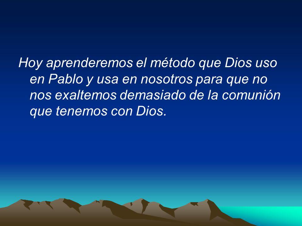 Hoy aprenderemos el método que Dios uso en Pablo y usa en nosotros para que no nos exaltemos demasiado de la comunión que tenemos con Dios.