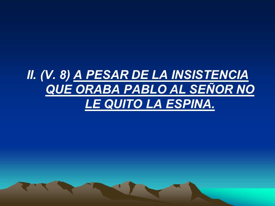 II. (V. 8) A PESAR DE LA INSISTENCIA QUE ORABA PABLO AL SEÑOR NO LE QUITO LA ESPINA.