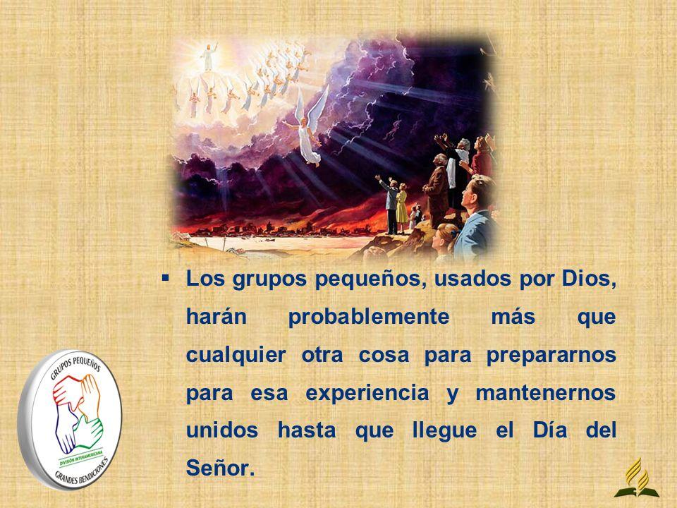 Los grupos pequeños, usados por Dios, harán probablemente más que cualquier otra cosa para prepararnos para esa experiencia y mantenernos unidos hasta que llegue el Día del Señor.