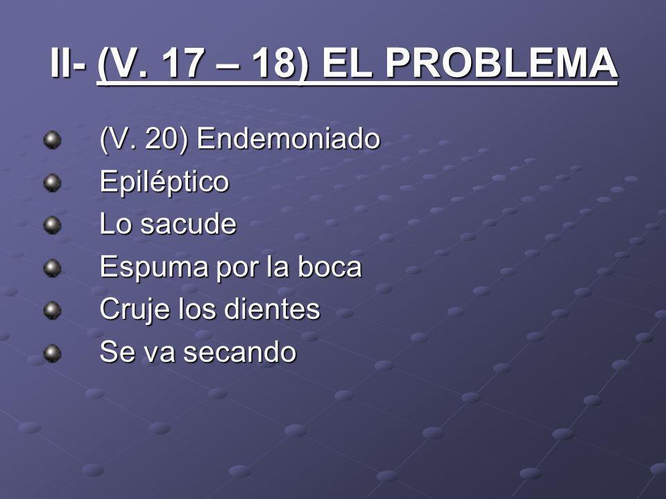 II- (V. 17 – 18) EL PROBLEMA (V. 20) Endemoniado Epiléptico Lo sacude