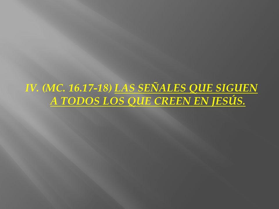 IV. (MC. 16.17-18) LAS SEÑALES QUE SIGUEN A TODOS LOS QUE CREEN EN JESÚS.