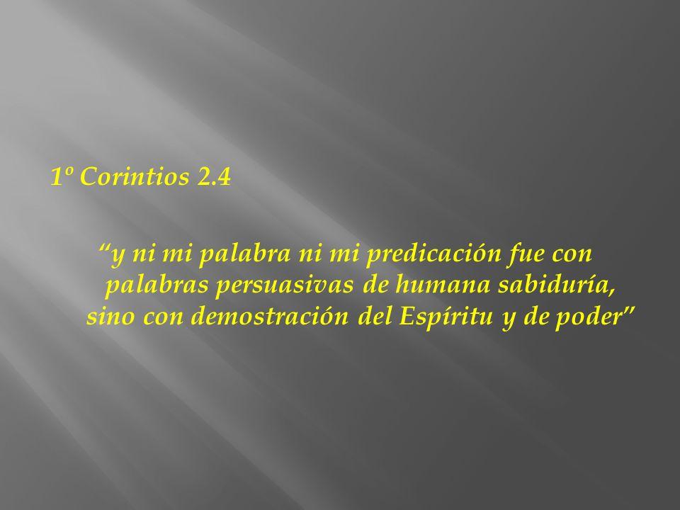 1º Corintios 2.4 y ni mi palabra ni mi predicación fue con palabras persuasivas de humana sabiduría, sino con demostración del Espíritu y de poder