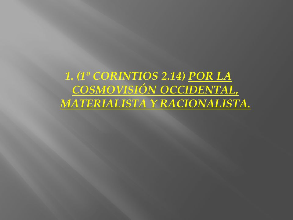 1. (1º CORINTIOS 2.14) POR LA COSMOVISIÓN OCCIDENTAL, MATERIALISTA Y RACIONALISTA.