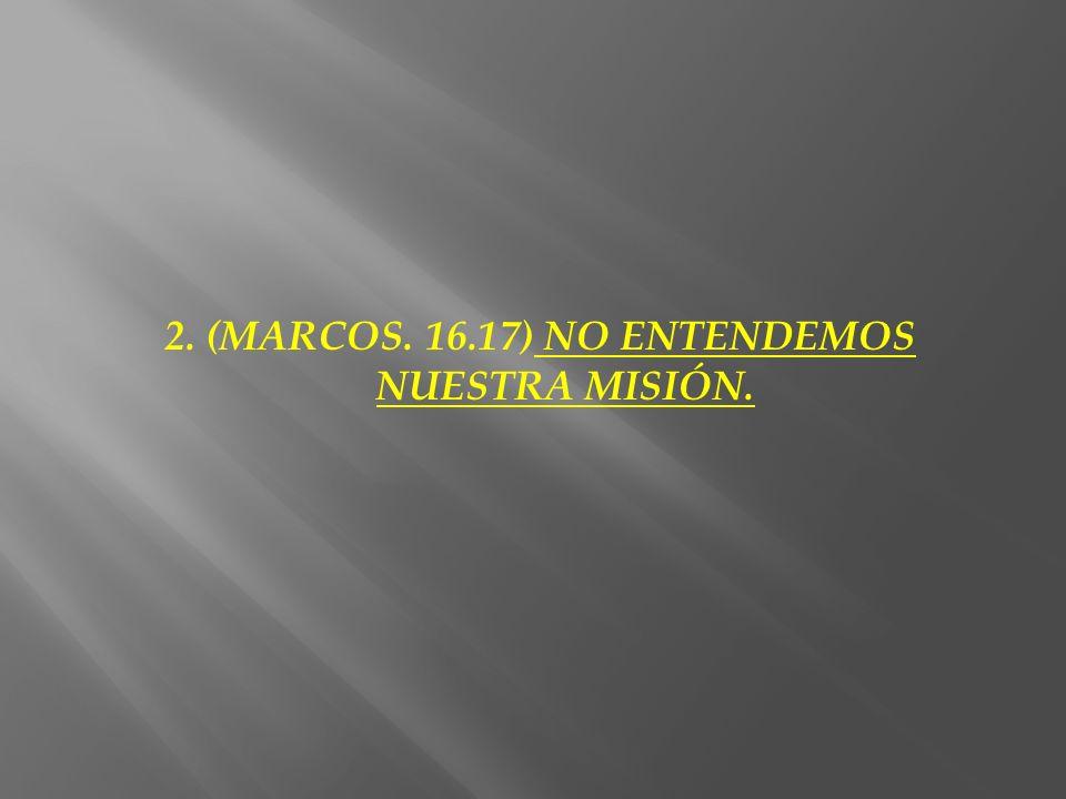 2. (MARCOS. 16.17) NO ENTENDEMOS NUESTRA MISIÓN.