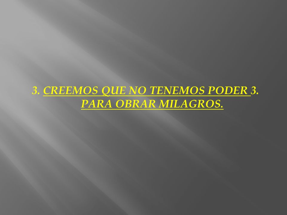 3. CREEMOS QUE NO TENEMOS PODER 3. PARA OBRAR MILAGROS.