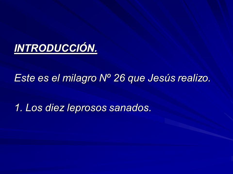 INTRODUCCIÓN. Este es el milagro Nº 26 que Jesús realizo. 1. Los diez leprosos sanados.