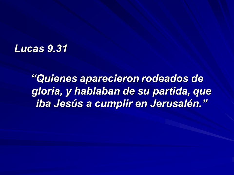 Lucas 9.31 Quienes aparecieron rodeados de gloria, y hablaban de su partida, que iba Jesús a cumplir en Jerusalén.
