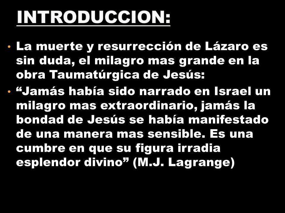 INTRODUCCION: La muerte y resurrección de Lázaro es sin duda, el milagro mas grande en la obra Taumatúrgica de Jesús: