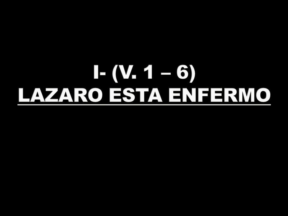 I- (V. 1 – 6) LAZARO ESTA ENFERMO