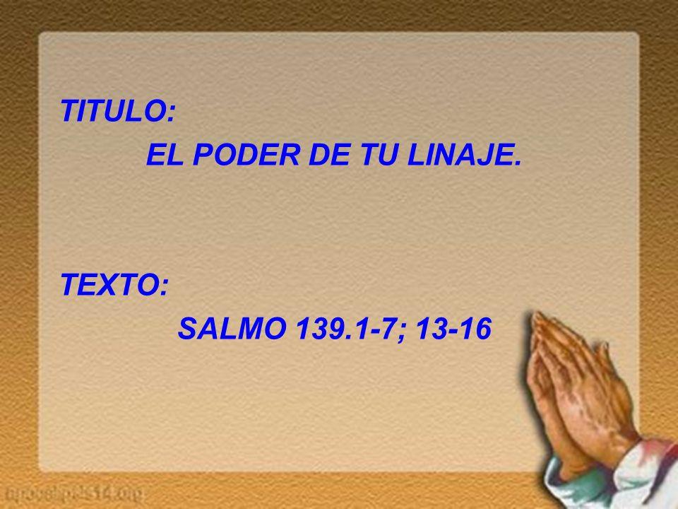 TITULO: EL PODER DE TU LINAJE. TEXTO: SALMO 139.1-7; 13-16