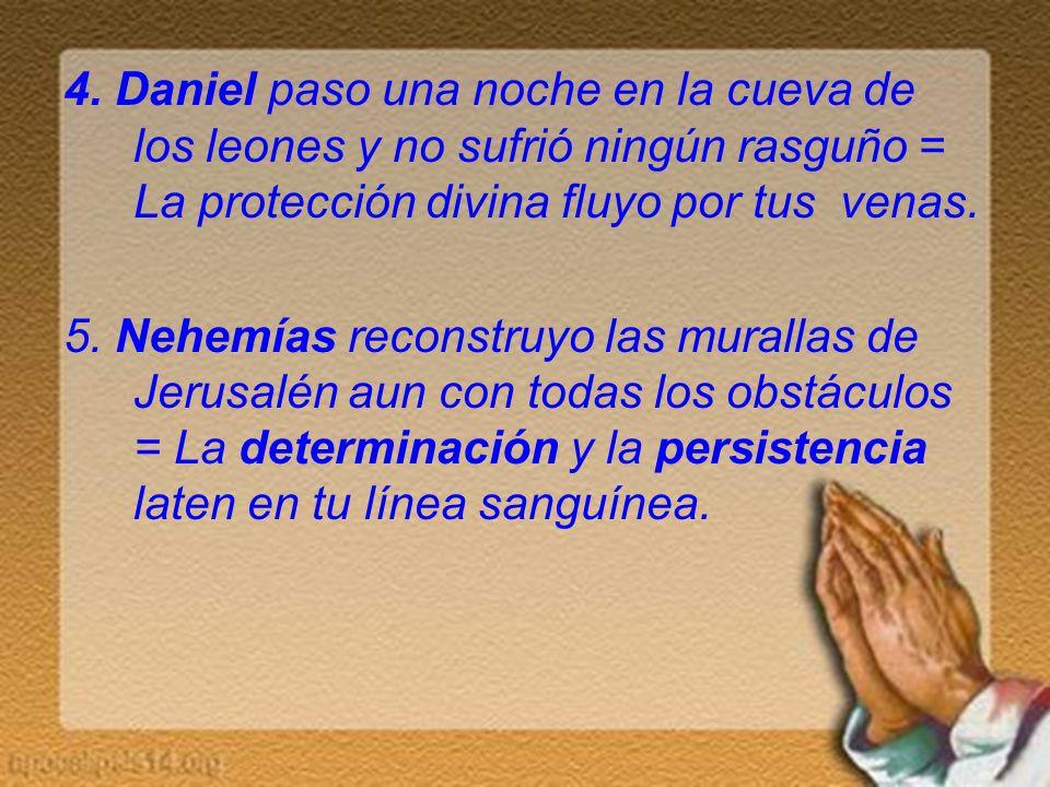 4. Daniel paso una noche en la cueva de los leones y no sufrió ningún rasguño = La protección divina fluyo por tus venas.