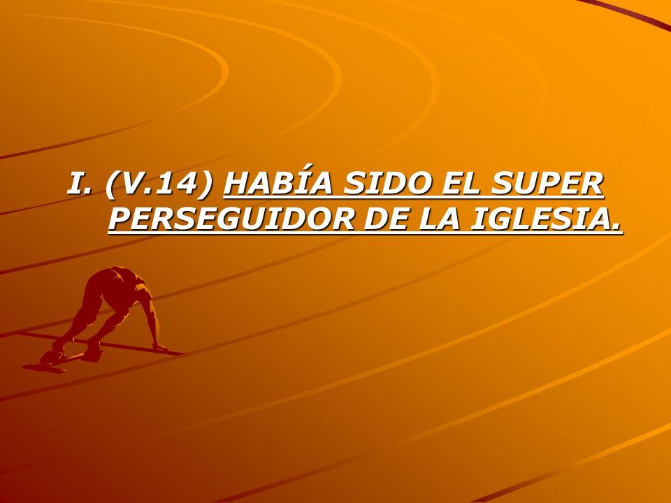 I. (V.14) HABÍA SIDO EL SUPER PERSEGUIDOR DE LA IGLESIA.