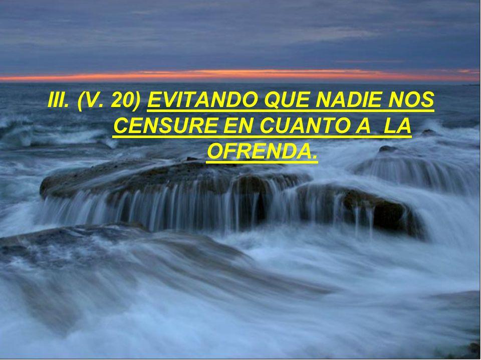 III. (V. 20) EVITANDO QUE NADIE NOS CENSURE EN CUANTO A LA OFRENDA.