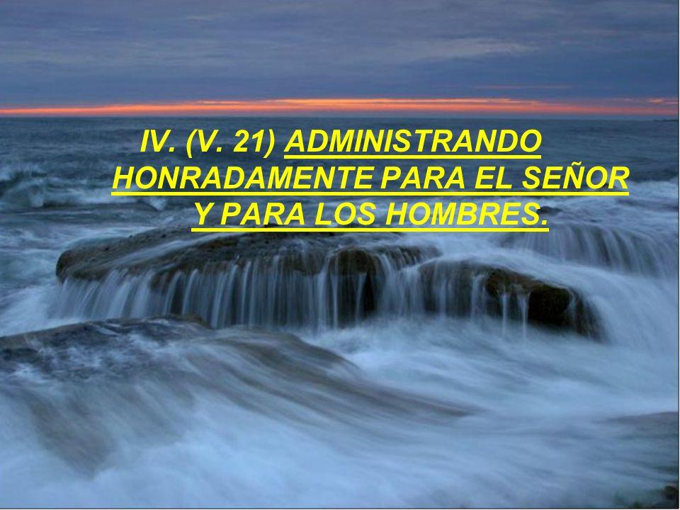 IV. (V. 21) ADMINISTRANDO HONRADAMENTE PARA EL SEÑOR Y PARA LOS HOMBRES.