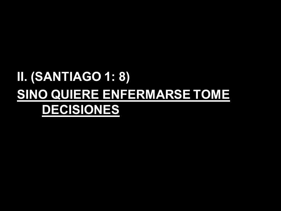 II. (SANTIAGO 1: 8) SINO QUIERE ENFERMARSE TOME DECISIONES