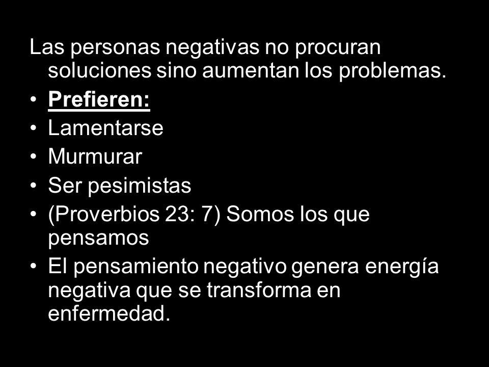 Las personas negativas no procuran soluciones sino aumentan los problemas.