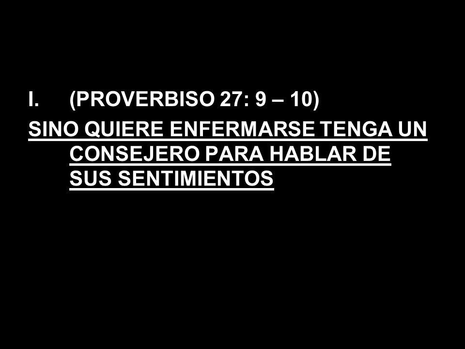 (PROVERBISO 27: 9 – 10) SINO QUIERE ENFERMARSE TENGA UN CONSEJERO PARA HABLAR DE SUS SENTIMIENTOS