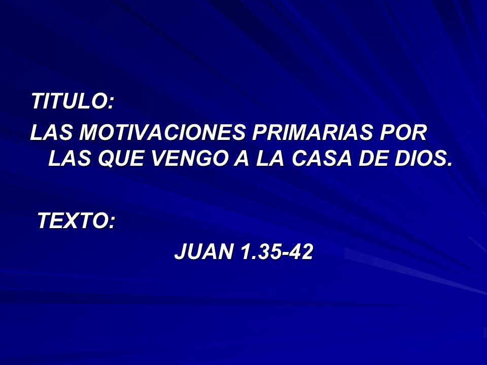 TITULO: LAS MOTIVACIONES PRIMARIAS POR LAS QUE VENGO A LA CASA DE DIOS. TEXTO: JUAN 1.35-42