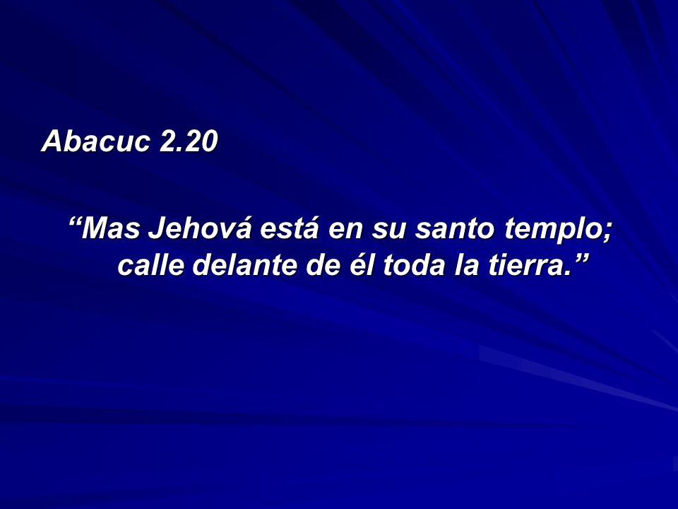 Abacuc 2.20 Mas Jehová está en su santo templo; calle delante de él toda la tierra.