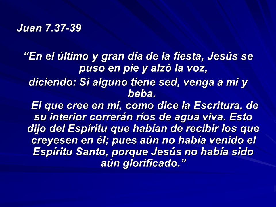 Juan 7.37-39 En el último y gran día de la fiesta, Jesús se puso en pie y alzó la voz,