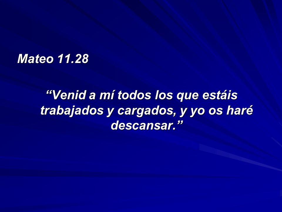 Mateo 11.28 Venid a mí todos los que estáis trabajados y cargados, y yo os haré descansar.