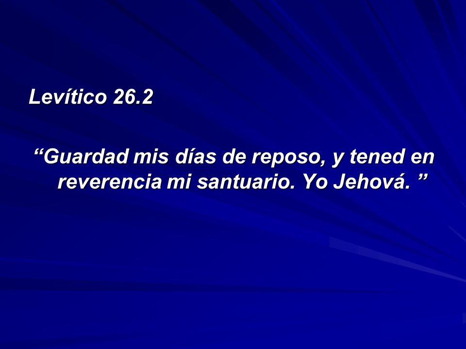 Levítico 26.2 Guardad mis días de reposo, y tened en reverencia mi santuario. Yo Jehová.