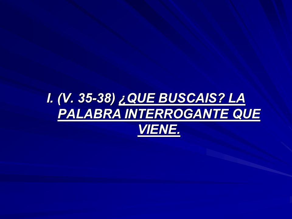 I. (V. 35-38) ¿QUE BUSCAIS LA PALABRA INTERROGANTE QUE VIENE.