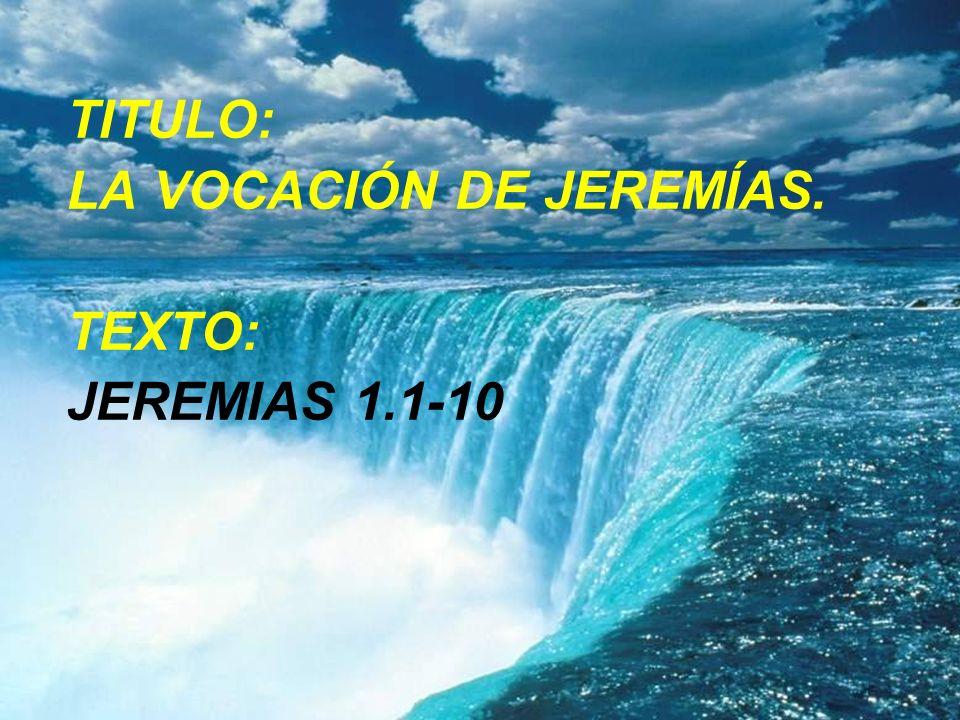 TITULO: LA VOCACIÓN DE JEREMÍAS. TEXTO: JEREMIAS 1.1-10