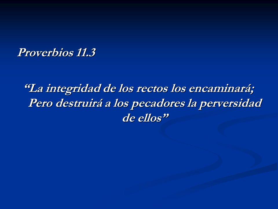 Proverbios 11.3 La integridad de los rectos los encaminará; Pero destruirá a los pecadores la perversidad de ellos