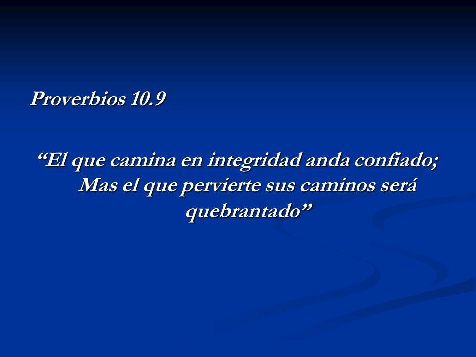 Proverbios 10.9 El que camina en integridad anda confiado; Mas el que pervierte sus caminos será quebrantado