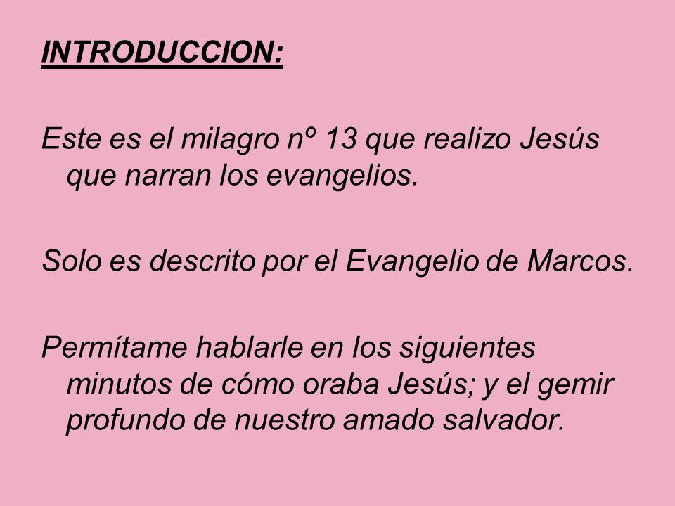 INTRODUCCION: Este es el milagro nº 13 que realizo Jesús que narran los evangelios. Solo es descrito por el Evangelio de Marcos.