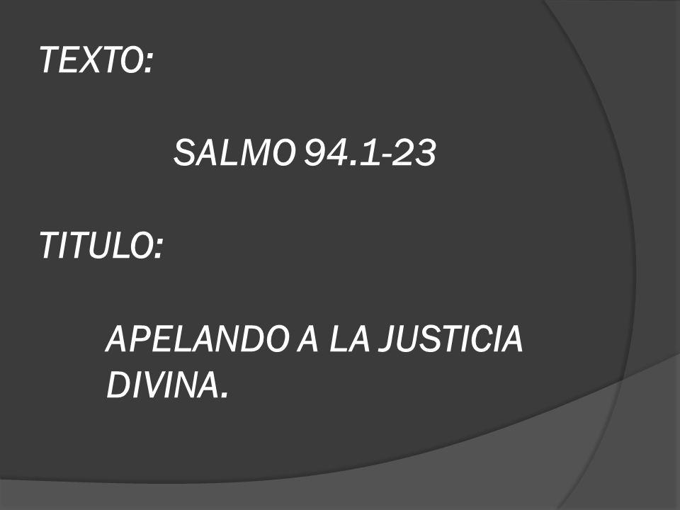 TEXTO: SALMO 94.1-23 TITULO: APELANDO A LA JUSTICIA DIVINA.