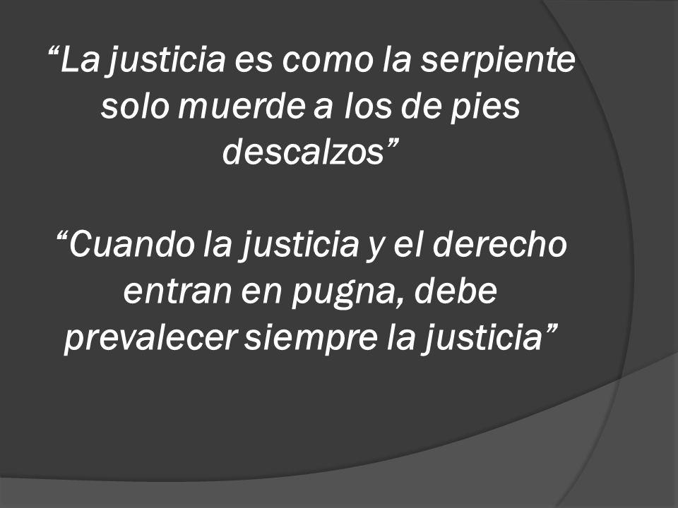 La justicia es como la serpiente solo muerde a los de pies descalzos Cuando la justicia y el derecho entran en pugna, debe prevalecer siempre la justicia