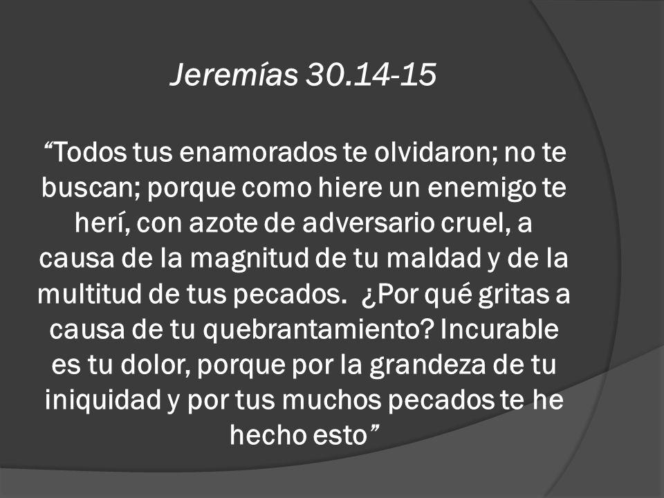 Jeremías 30.14-15 Todos tus enamorados te olvidaron; no te buscan; porque como hiere un enemigo te herí, con azote de adversario cruel, a causa de la magnitud de tu maldad y de la multitud de tus pecados. ¿Por qué gritas a causa de tu quebrantamiento.