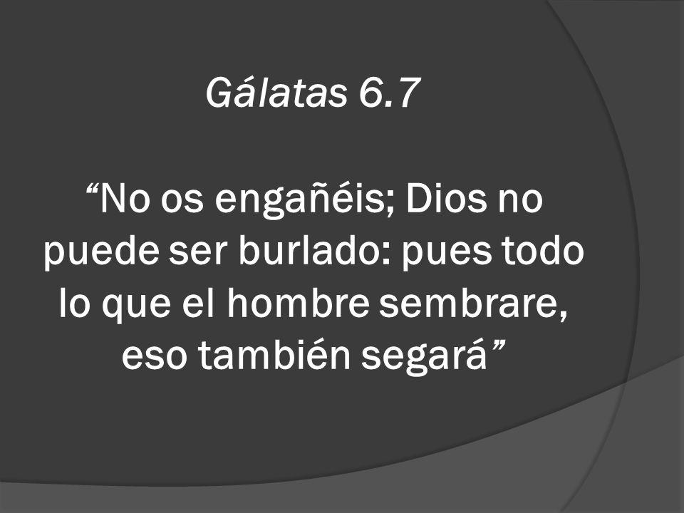 Gálatas 6.7 No os engañéis; Dios no puede ser burlado: pues todo lo que el hombre sembrare, eso también segará