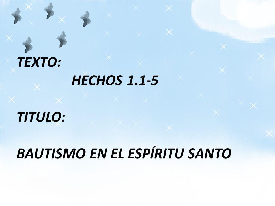 TEXTO: HECHOS 1.1-5 TITULO: BAUTISMO EN EL ESPÍRITU SANTO