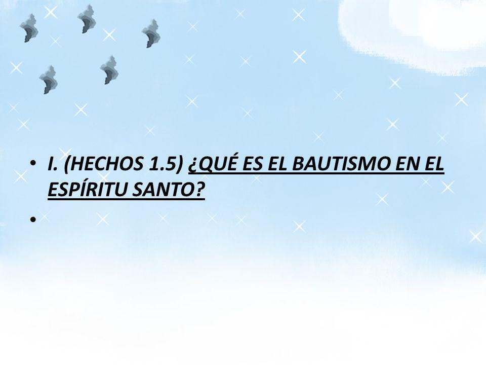 I. (HECHOS 1.5) ¿QUÉ ES EL BAUTISMO EN EL ESPÍRITU SANTO