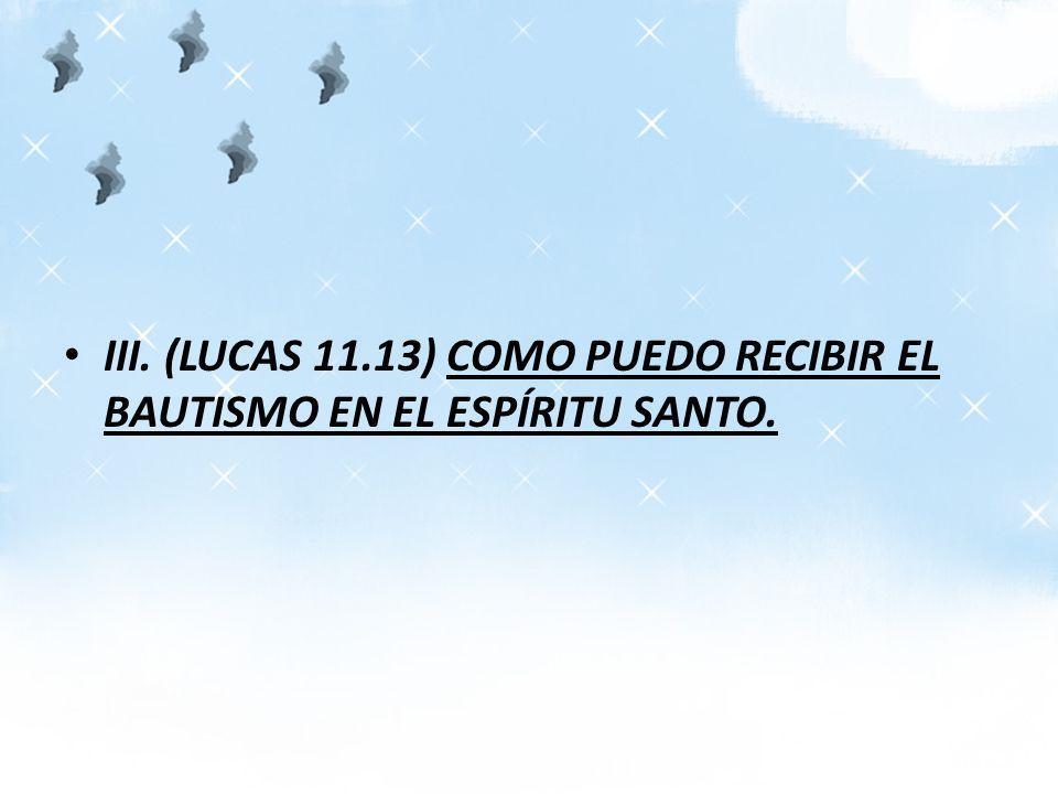 III. (LUCAS 11.13) COMO PUEDO RECIBIR EL BAUTISMO EN EL ESPÍRITU SANTO.