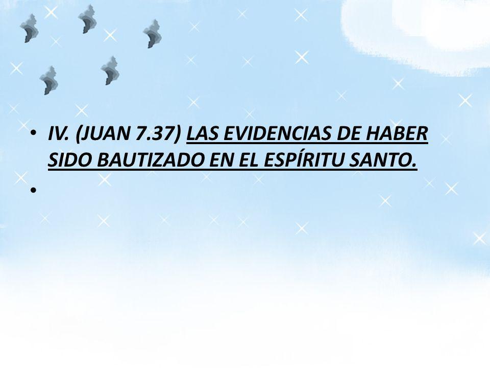 IV. (JUAN 7.37) LAS EVIDENCIAS DE HABER SIDO BAUTIZADO EN EL ESPÍRITU SANTO.