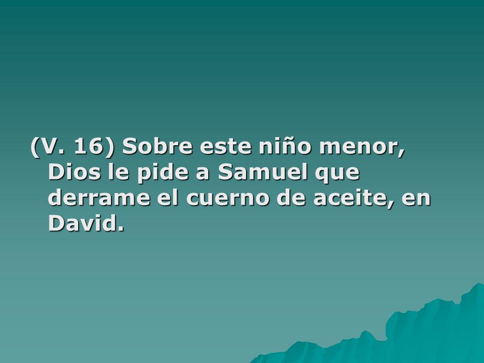 (V. 16) Sobre este niño menor, Dios le pide a Samuel que derrame el cuerno de aceite, en David.