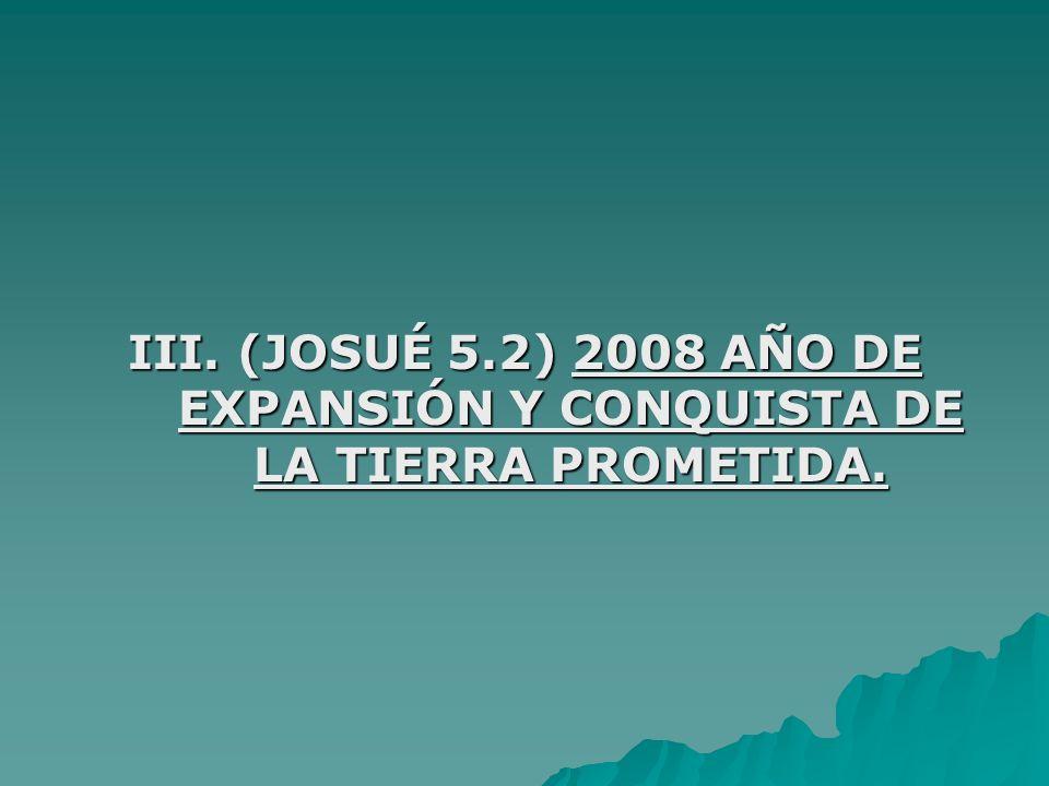 III. (JOSUÉ 5.2) 2008 AÑO DE EXPANSIÓN Y CONQUISTA DE LA TIERRA PROMETIDA.