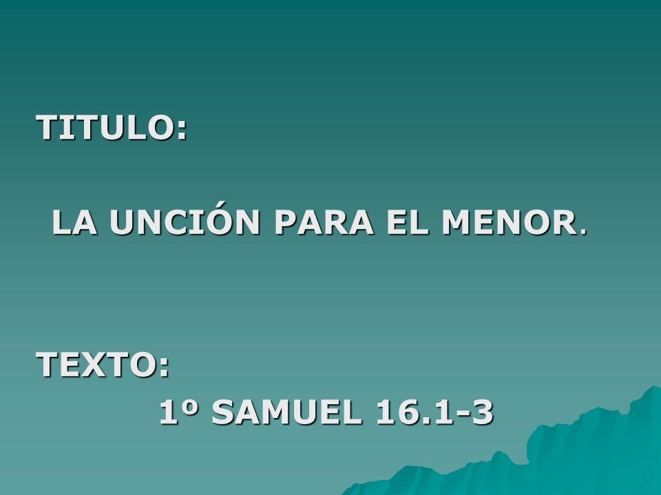 TITULO: LA UNCIÓN PARA EL MENOR. TEXTO: 1º SAMUEL 16.1-3