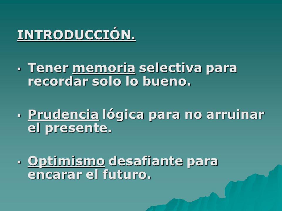 INTRODUCCIÓN. Tener memoria selectiva para recordar solo lo bueno. Prudencia lógica para no arruinar el presente.