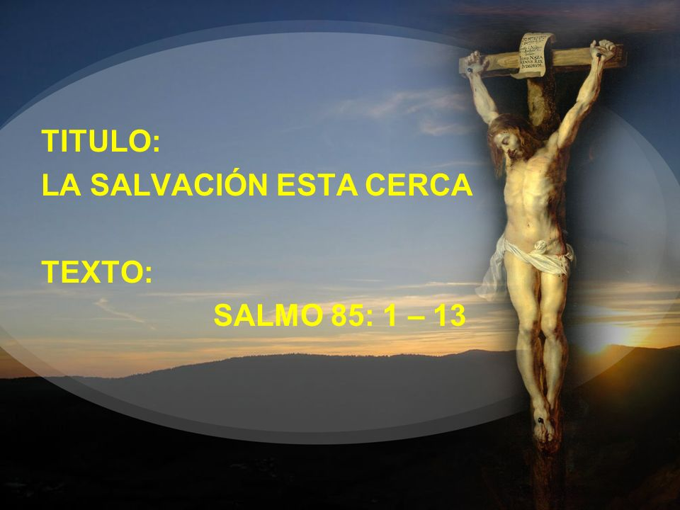 TITULO: LA SALVACIÓN ESTA CERCA TEXTO: SALMO 85: 1 – 13