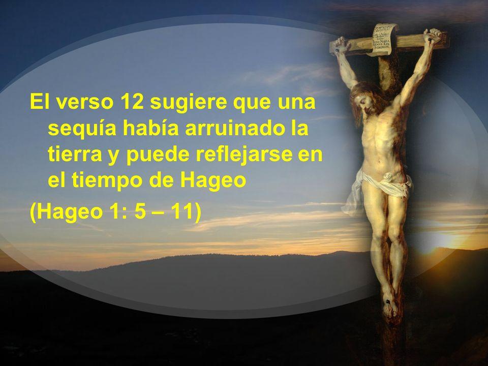 El verso 12 sugiere que una sequía había arruinado la tierra y puede reflejarse en el tiempo de Hageo