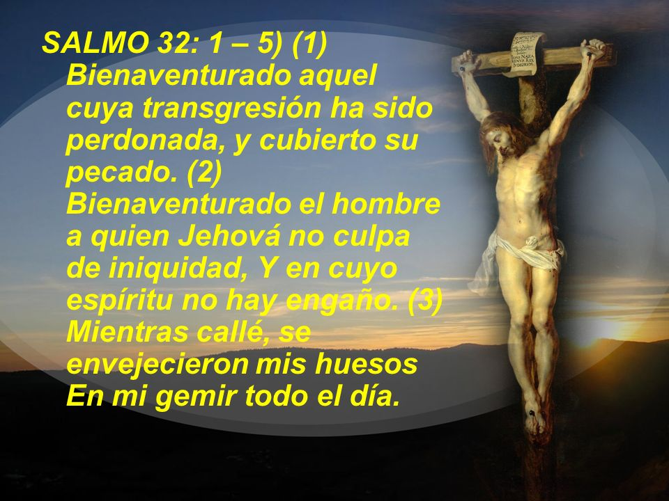 SALMO 32: 1 – 5) (1) Bienaventurado aquel cuya transgresión ha sido perdonada, y cubierto su pecado.