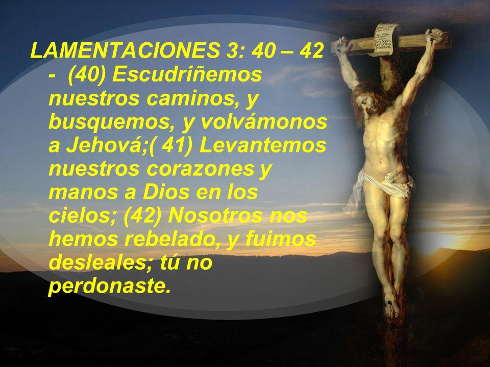 LAMENTACIONES 3: 40 – 42 - (40) Escudriñemos nuestros caminos, y busquemos, y volvámonos a Jehová;( 41) Levantemos nuestros corazones y manos a Dios en los cielos; (42) Nosotros nos hemos rebelado, y fuimos desleales; tú no perdonaste.